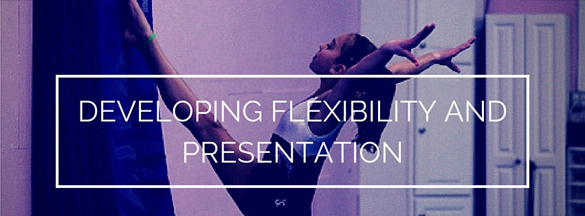DEVELOPING FLEXIBILITY AND PRESENTATION